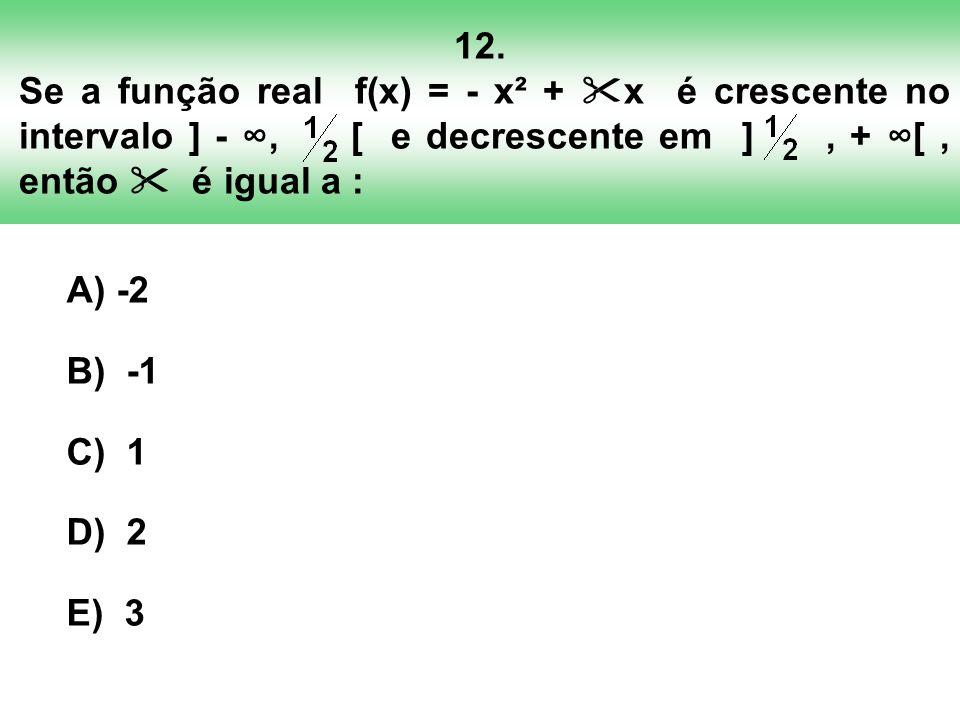 12. Se a função real f(x) = - x² + x é crescente no intervalo ] - ∞, [ e decrescente em ] , + ∞[ , então  é igual a :
